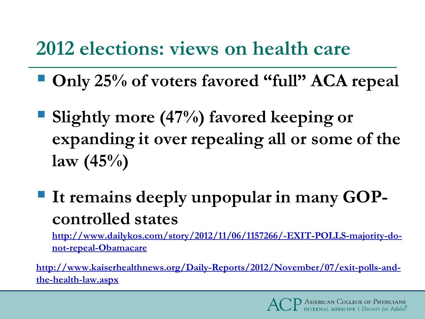 2012 elections: views on health care  Only 25% of voters favored full ACA repeal  Slightly more (47%) favored keeping or expanding it over repealing all or some of the law (45%)  It remains deeply unpopular in many GOP- controlled states http://www.dailykos.com/story/2012/11/06/1157266/-EXIT-POLLS-majority-do- not-repeal-Obamacare http://www.dailykos.com/story/2012/11/06/1157266/-EXIT-POLLS-majority-do- not-repeal-Obamacare http://www.kaiserhealthnews.org/Daily-Reports/2012/November/07/exit-polls-and- the-health-law.aspx