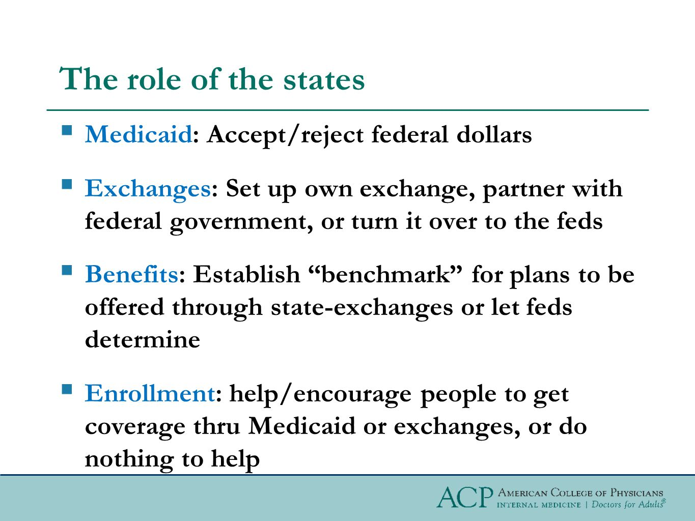 The role of the states  Medicaid: Accept/reject federal dollars  Exchanges: Set up own exchange, partner with federal government, or turn it over to the feds  Benefits: Establish benchmark for plans to be offered through state-exchanges or let feds determine  Enrollment: help/encourage people to get coverage thru Medicaid or exchanges, or do nothing to help