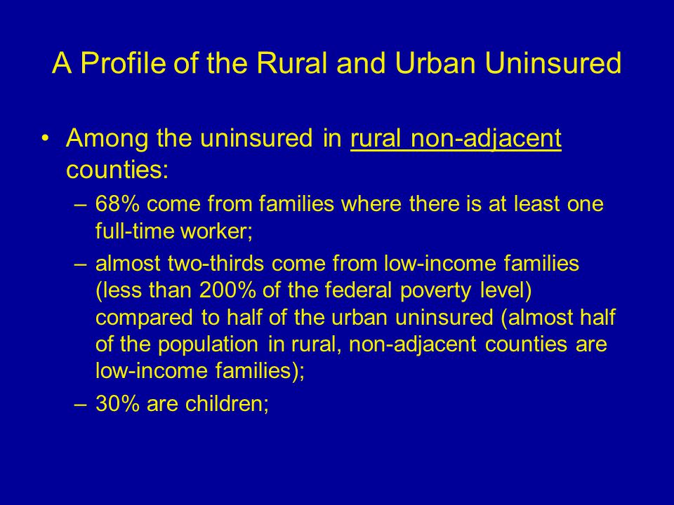 A Profile of the Rural and Urban Uninsured Among the uninsured in rural non-adjacent counties: –68% come from families where there is at least one full-time worker; –almost two-thirds come from low-income families (less than 200% of the federal poverty level) compared to half of the urban uninsured (almost half of the population in rural, non-adjacent counties are low-income families); –30% are children;
