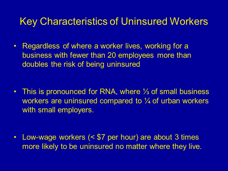 Key Characteristics of Uninsured Workers Regardless of where a worker lives, working for a business with fewer than 20 employees more than doubles the risk of being uninsured This is pronounced for RNA, where ⅓ of small business workers are uninsured compared to ¼ of urban workers with small employers.