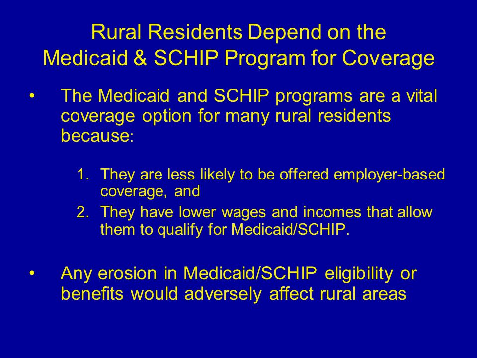 Rural Residents Depend on the Medicaid & SCHIP Program for Coverage The Medicaid and SCHIP programs are a vital coverage option for many rural residents because : 1.They are less likely to be offered employer-based coverage, and 2.They have lower wages and incomes that allow them to qualify for Medicaid/SCHIP.
