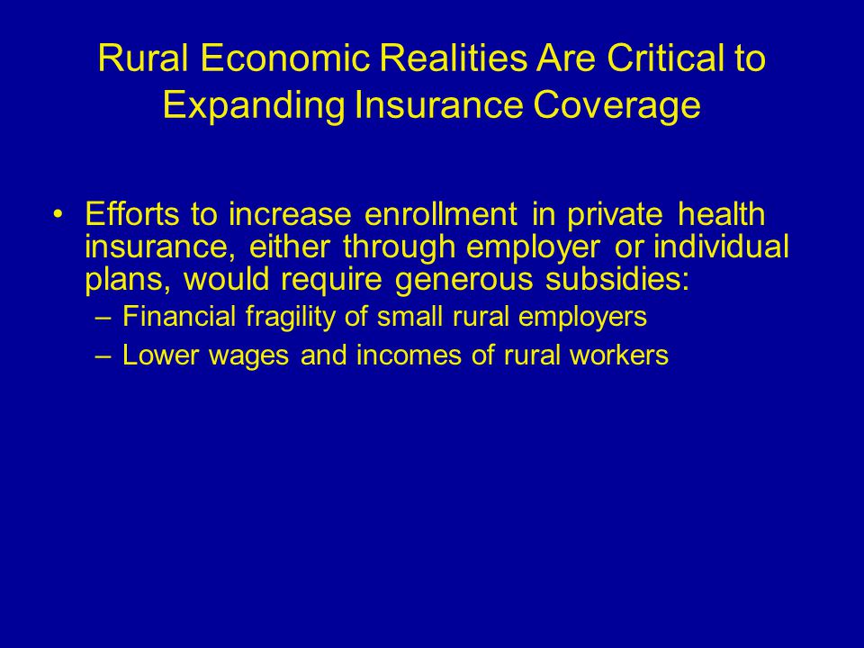 Rural Economic Realities Are Critical to Expanding Insurance Coverage Efforts to increase enrollment in private health insurance, either through employer or individual plans, would require generous subsidies: –Financial fragility of small rural employers –Lower wages and incomes of rural workers