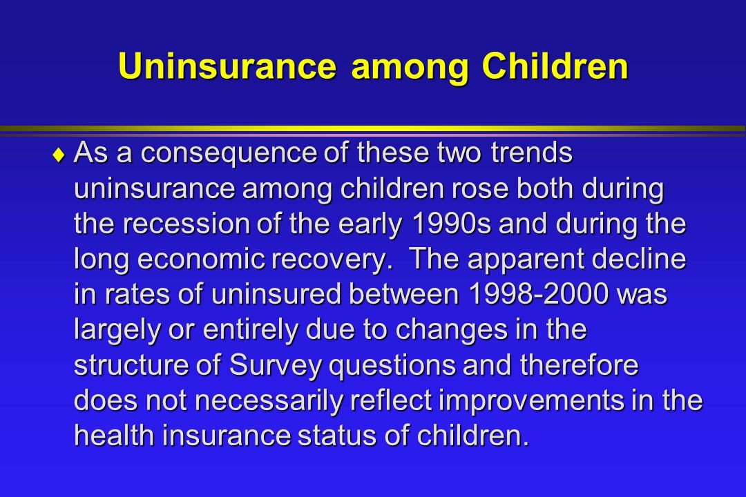Uninsurance among Children  As a consequence of these two trends uninsurance among children rose both during the recession of the early 1990s and during the long economic recovery.