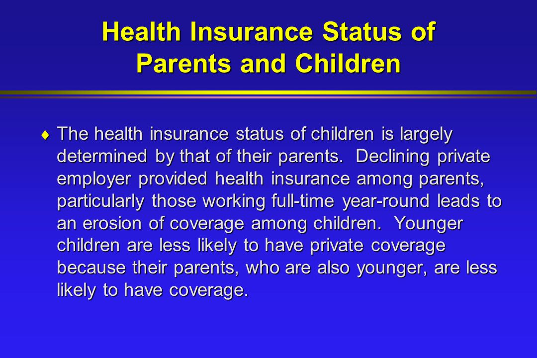 Health Insurance Status of Parents and Children  The health insurance status of children is largely determined by that of their parents.