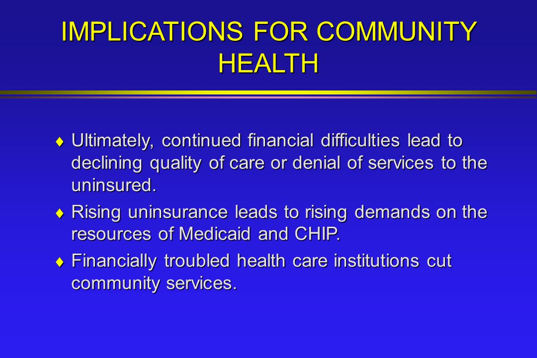 IMPLICATIONS FOR COMMUNITY HEALTH  Ultimately, continued financial difficulties lead to declining quality of care or denial of services to the uninsured.