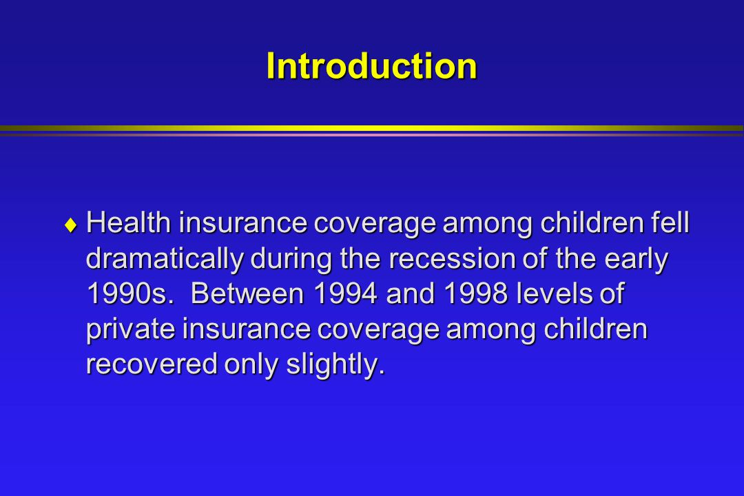 Introduction  Health insurance coverage among children fell dramatically during the recession of the early 1990s.