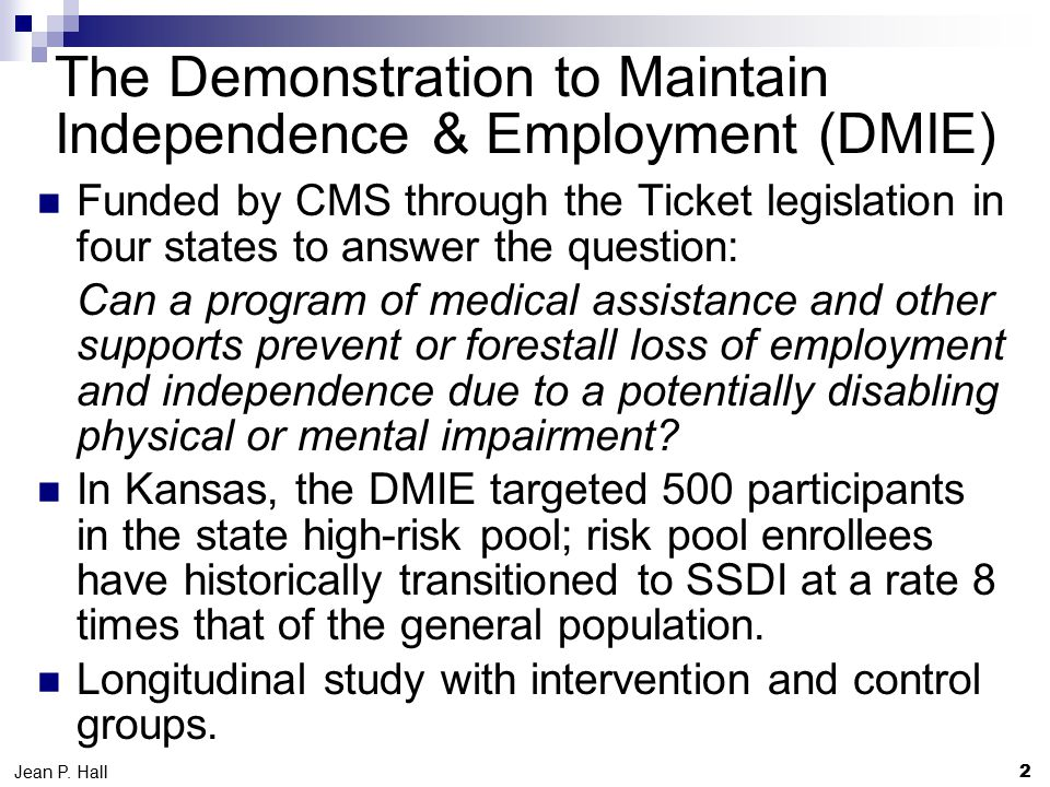 The Demonstration to Maintain Independence & Employment (DMIE) Funded by CMS through the Ticket legislation in four states to answer the question: Can a program of medical assistance and other supports prevent or forestall loss of employment and independence due to a potentially disabling physical or mental impairment.