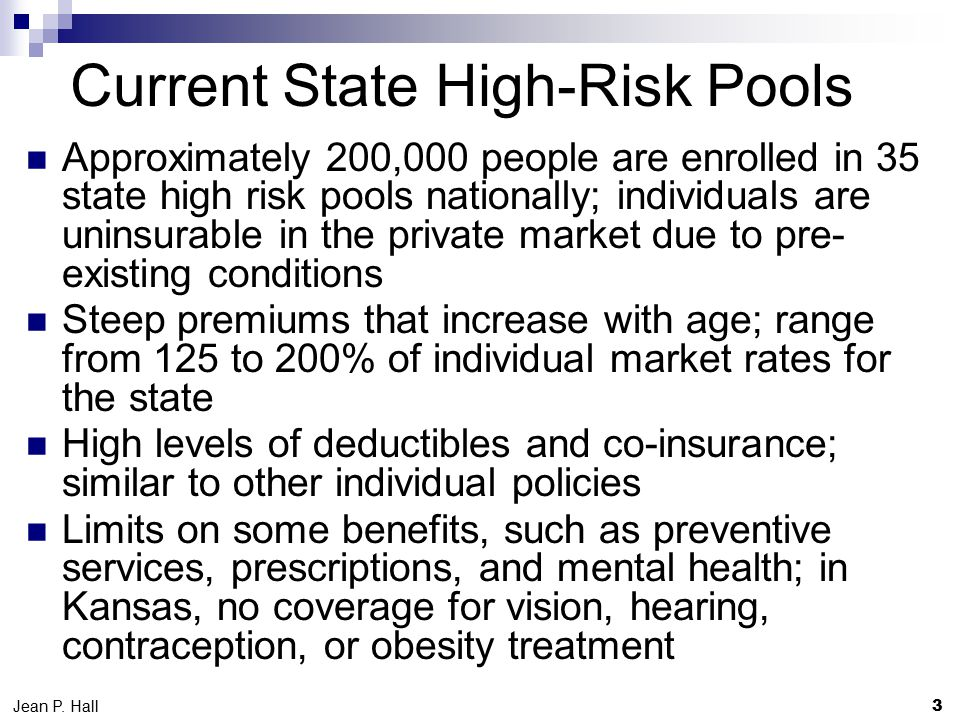 Current State High-Risk Pools Approximately 200,000 people are enrolled in 35 state high risk pools nationally; individuals are uninsurable in the private market due to pre- existing conditions Steep premiums that increase with age; range from 125 to 200% of individual market rates for the state High levels of deductibles and co-insurance; similar to other individual policies Limits on some benefits, such as preventive services, prescriptions, and mental health; in Kansas, no coverage for vision, hearing, contraception, or obesity treatment 3 Jean P.
