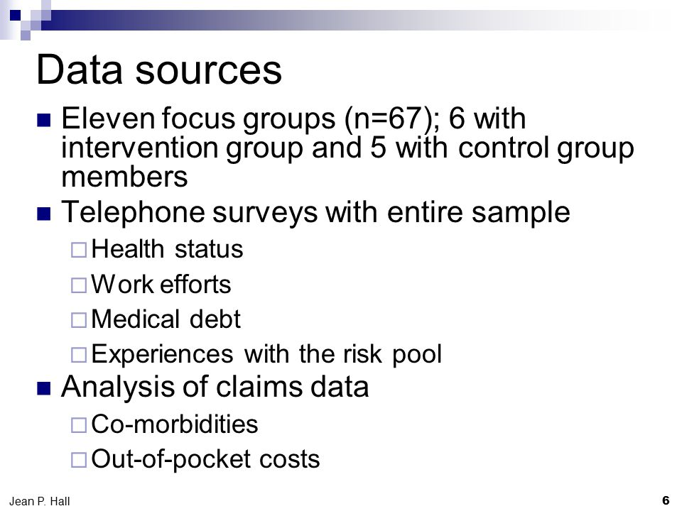 Data sources Eleven focus groups (n=67); 6 with intervention group and 5 with control group members Telephone surveys with entire sample  Health status  Work efforts  Medical debt  Experiences with the risk pool Analysis of claims data  Co-morbidities  Out-of-pocket costs 6 Jean P.