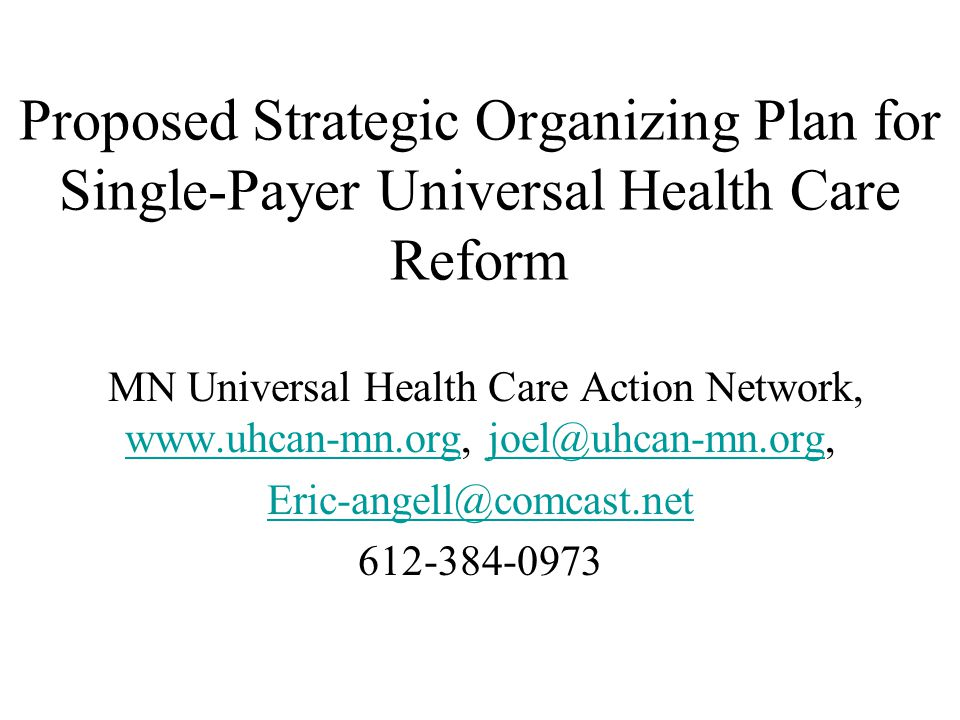 Proposed Strategic Organizing Plan for Single-Payer Universal Health Care Reform MN Universal Health Care Action Network, www.uhcan-mn.org, joel@uhcan