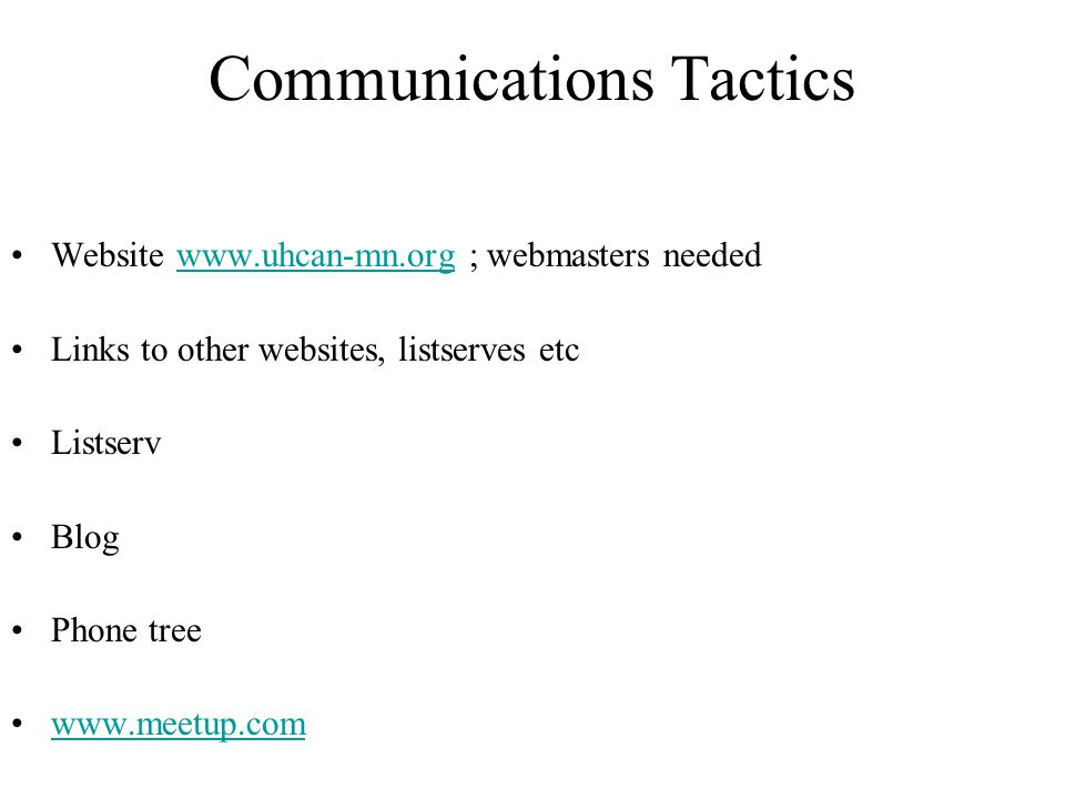 Communications Tactics Website www.uhcan-mn.org ; webmasters neededwww.uhcan-mn.org Links to other websites, listserves etc Listserv Blog Phone tree w