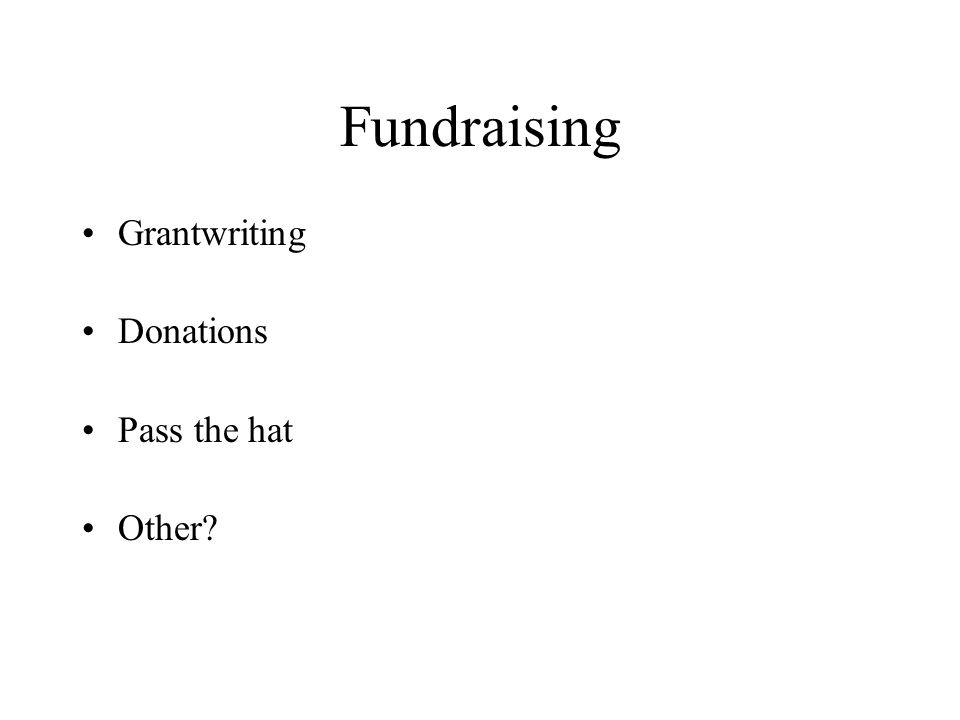 Fundraising Grantwriting Donations Pass the hat Other?
