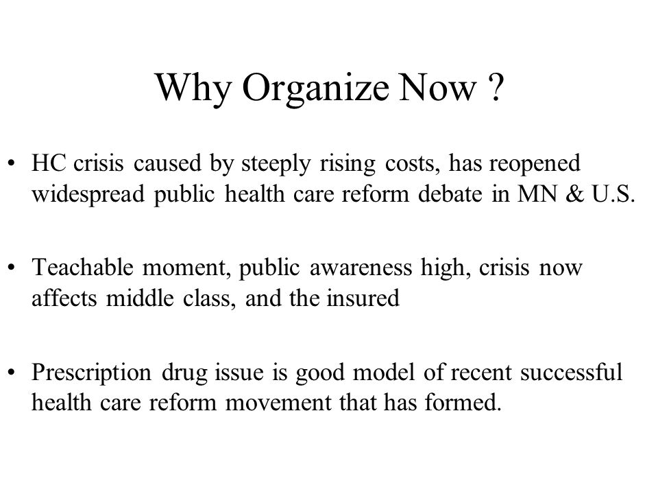 Why Organize Now ? HC crisis caused by steeply rising costs, has reopened widespread public health care reform debate in MN & U.S. Teachable moment, p