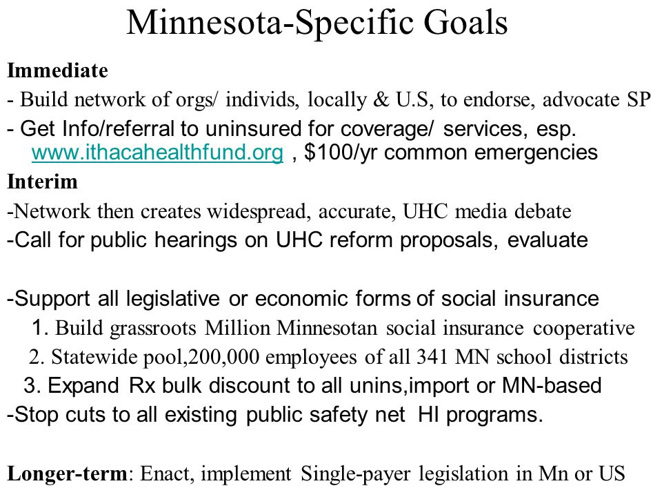 Minnesota-Specific Goals Immediate - Build network of orgs/ individs, locally & U.S, to endorse, advocate SP - Get Info/referral to uninsured for cove