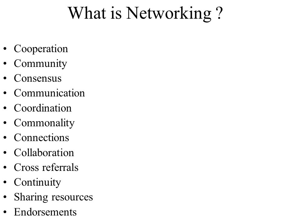 What is Networking ? Cooperation Community Consensus Communication Coordination Commonality Connections Collaboration Cross referrals Continuity Shari