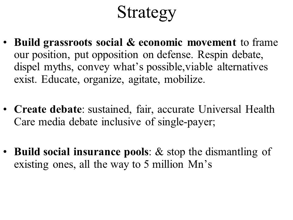 Strategy Build grassroots social & economic movement to frame our position, put opposition on defense. Respin debate, dispel myths, convey what's poss