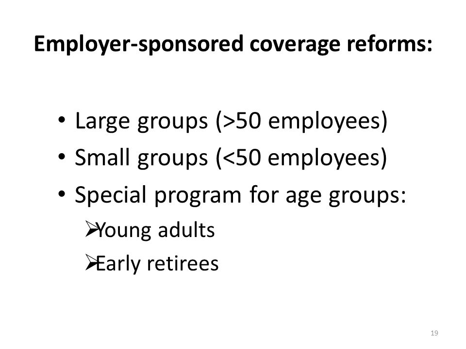 Employer-sponsored coverage reforms: Large groups (>50 employees) Small groups (<50 employees) Special program for age groups:  Young adults  Early