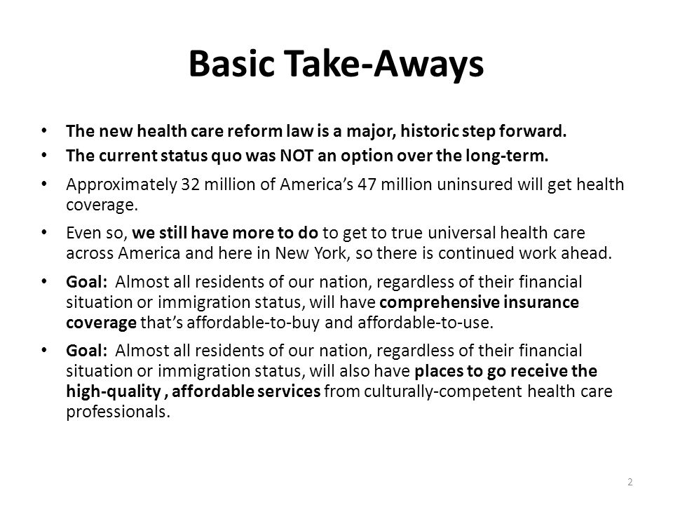Basic Take-Aways The new health care reform law is a major, historic step forward. The current status quo was NOT an option over the long-term. Approx