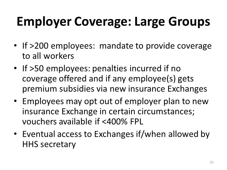 Employer Coverage: Large Groups If >200 employees: mandate to provide coverage to all workers If >50 employees: penalties incurred if no coverage offe