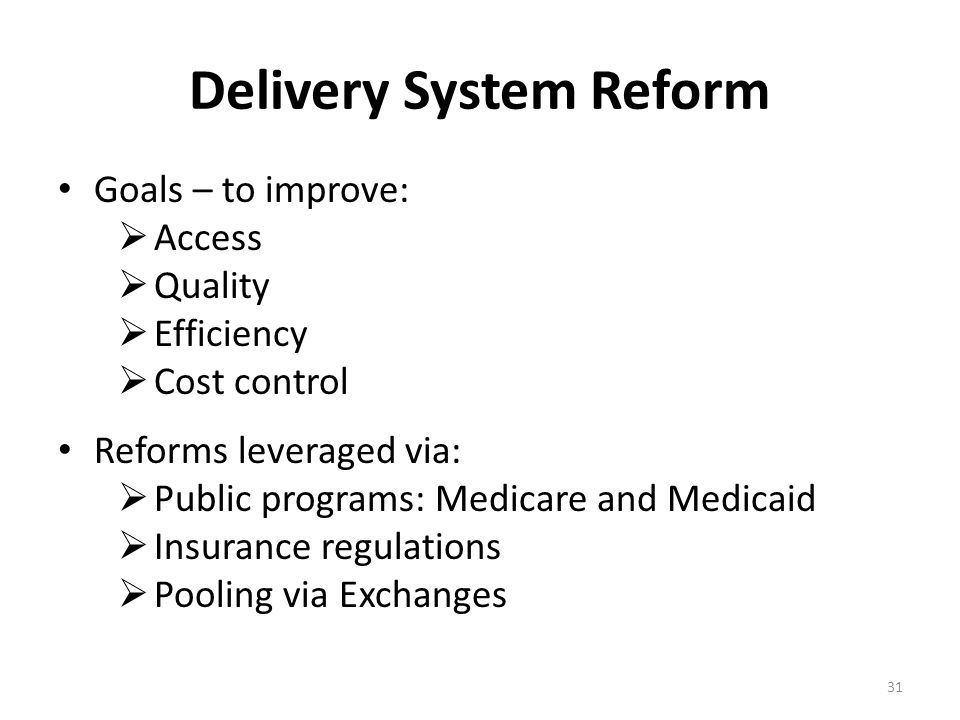 Delivery System Reform Goals – to improve:  Access  Quality  Efficiency  Cost control Reforms leveraged via:  Public programs: Medicare and Medic