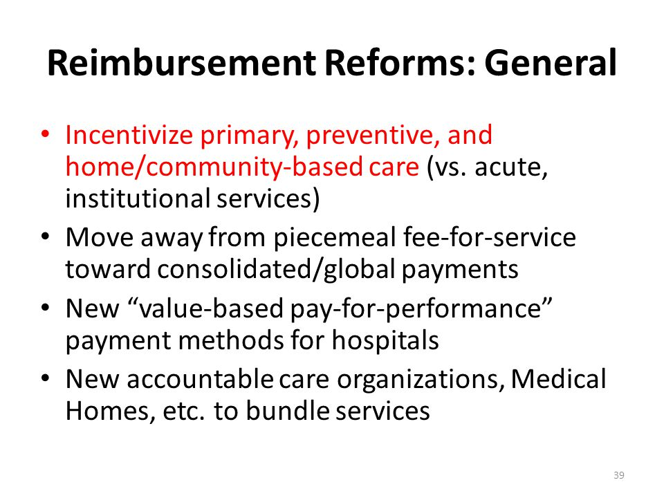 Reimbursement Reforms: General Incentivize primary, preventive, and home/community-based care (vs. acute, institutional services) Move away from piece