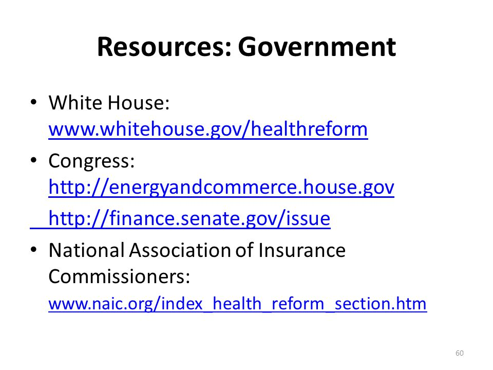 Resources: Government White House: www.whitehouse.gov/healthreform www.whitehouse.gov/healthreform Congress: http://energyandcommerce.house.gov http:/