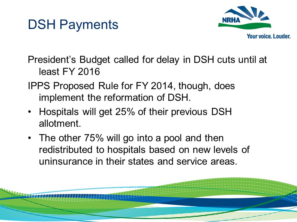 DSH Payments President's Budget called for delay in DSH cuts until at least FY 2016 IPPS Proposed Rule for FY 2014, though, does implement the reformation of DSH.