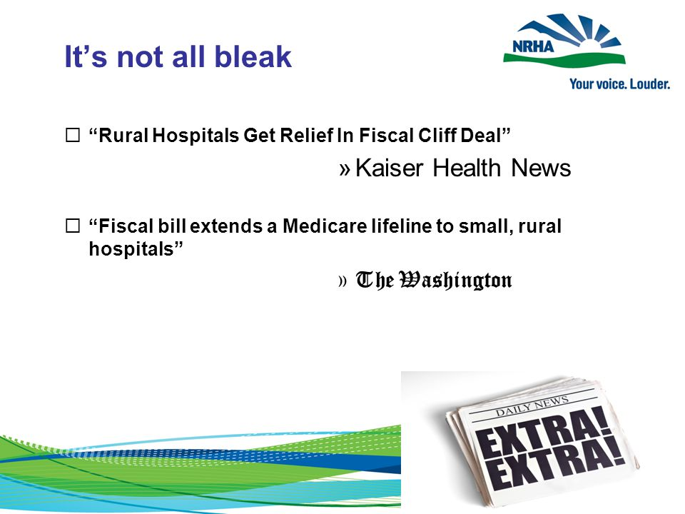 It's not all bleak  Rural Hospitals Get Relief In Fiscal Cliff Deal »Kaiser Health News  Fiscal bill extends a Medicare lifeline to small, rural hospitals »The Washington