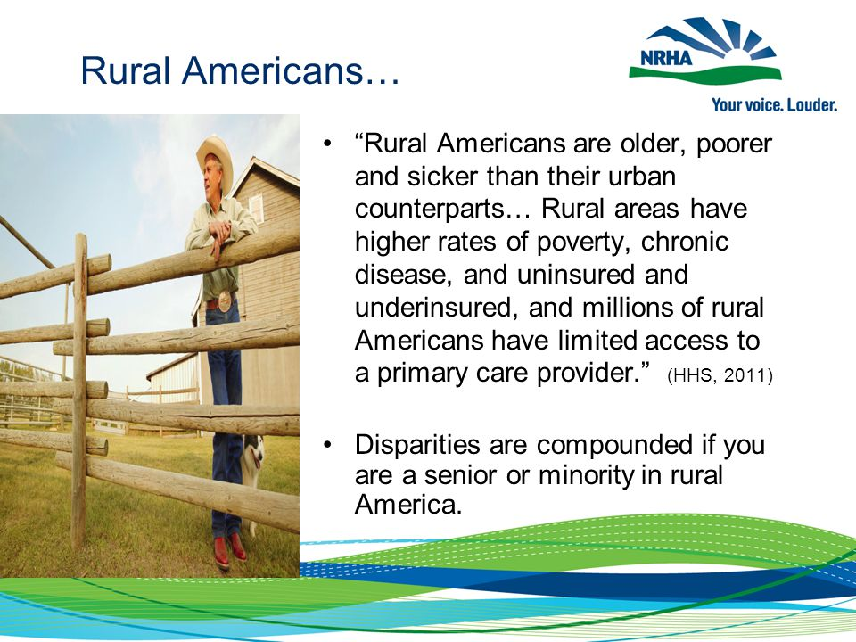 Rural Americans… Rural Americans are older, poorer and sicker than their urban counterparts… Rural areas have higher rates of poverty, chronic disease, and uninsured and underinsured, and millions of rural Americans have limited access to a primary care provider. (HHS, 2011) Disparities are compounded if you are a senior or minority in rural America.
