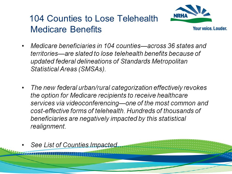 104 Counties to Lose Telehealth Medicare Benefits Medicare beneficiaries in 104 counties—across 36 states and territories—are slated to lose telehealth benefits because of updated federal delineations of Standards Metropolitan Statistical Areas (SMSAs).