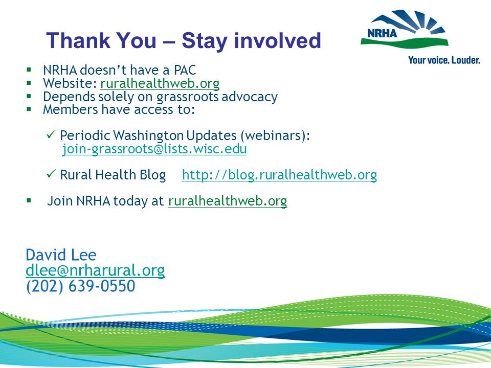 Thank You – Stay involved  NRHA doesn't have a PAC  Website: ruralhealthweb.org  Depends solely on grassroots advocacy  Members have access to: Periodic Washington Updates (webinars): join-grassroots@lists.wisc.edu Rural Health Blog http://blog.ruralhealthweb.orghttp://blog.ruralhealthweb.org  Join NRHA today at ruralhealthweb.org David Lee dlee@nrharural.org (202) 639-0550