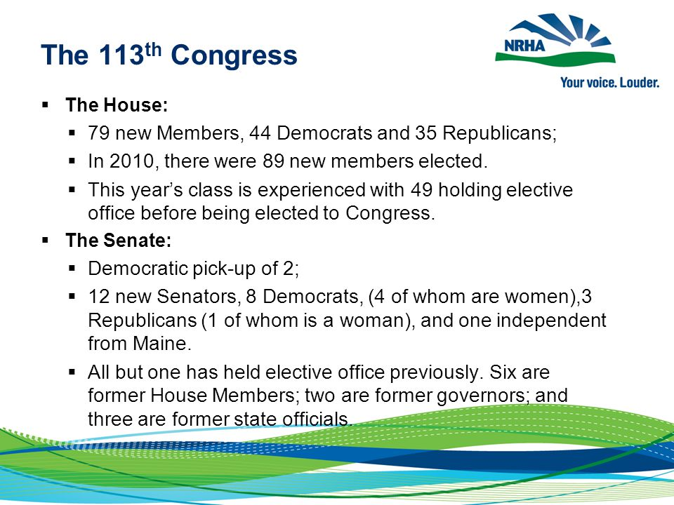 The 113 th Congress  The House:  79 new Members, 44 Democrats and 35 Republicans;  In 2010, there were 89 new members elected.