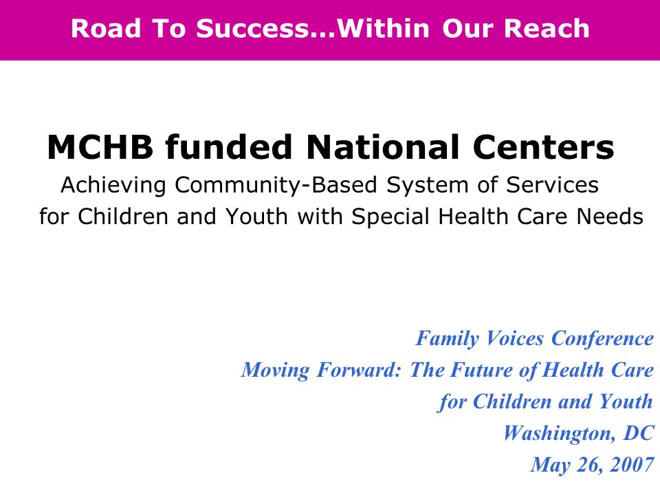 Road To Success...Within Our Reach MCHB funded National Centers Achieving Community-Based System of Services for Children and Youth with Special Health Care Needs Family Voices Conference Moving Forward: The Future of Health Care for Children and Youth Washington, DC May 26, 2007