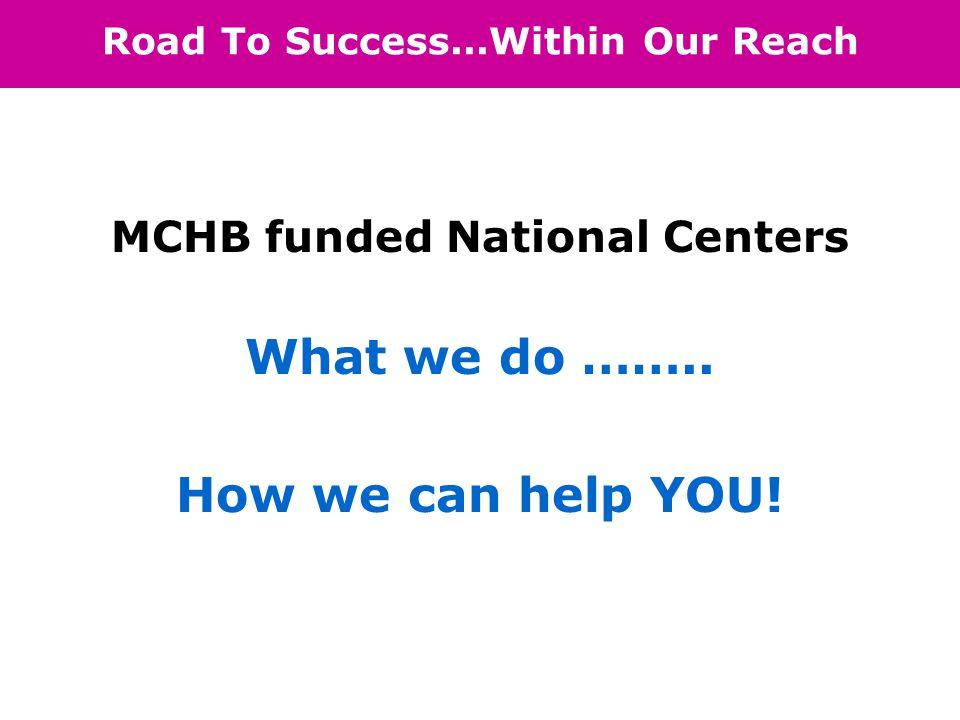 Road To Success...Within Our Reach MCHB funded National Centers What we do ……..