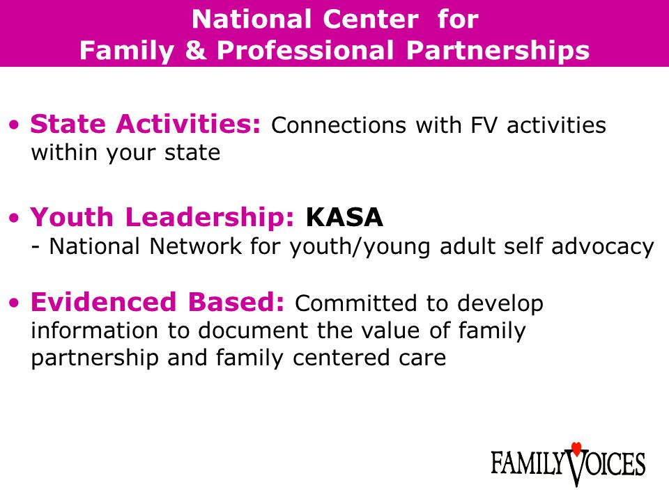 National Center for Family & Professional Partnerships State Activities: Connections with FV activities within your state Youth Leadership: KASA - National Network for youth/young adult self advocacy Evidenced Based: Committed to develop information to document the value of family partnership and family centered care