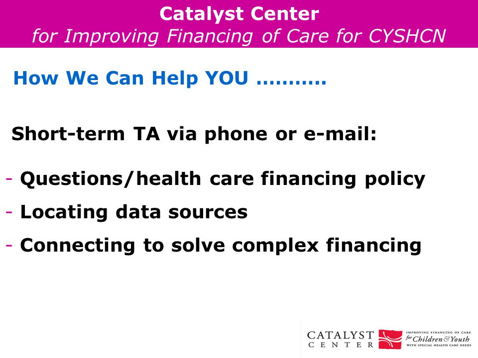 Catalyst Center for Improving Financing of Care for CYSHCN How We Can Help YOU ………..