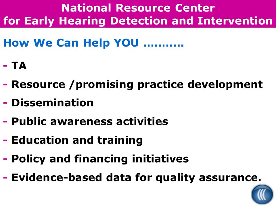 National Resource Center for Early Hearing Detection and Intervention How We Can Help YOU ………..