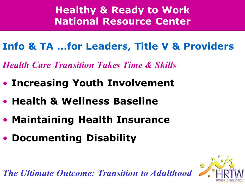 Healthy & Ready to Work National Resource Center Health Care Transition Takes Time & Skills Increasing Youth Involvement Health & Wellness Baseline Maintaining Health Insurance Documenting Disability Info & TA …for Leaders, Title V & Providers The Ultimate Outcome: Transition to Adulthood