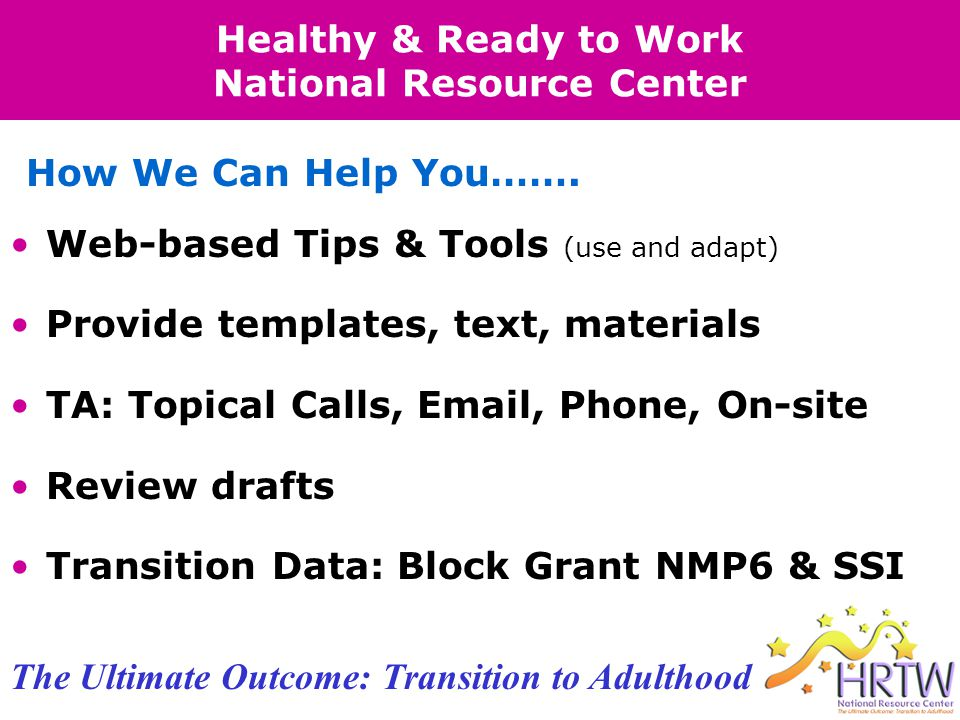 Healthy & Ready to Work National Resource Center Web-based Tips & Tools (use and adapt) Provide templates, text, materials TA: Topical Calls, Email, Phone, On-site Review drafts Transition Data: Block Grant NMP6 & SSI How We Can Help You…….