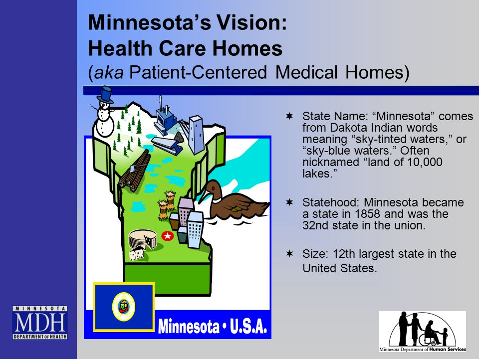Minnesota's Vision: Health Care Homes (aka Patient-Centered Medical Homes)  State Name: Minnesota comes from Dakota Indian words meaning sky-tinted waters, or sky-blue waters. Often nicknamed land of 10,000 lakes.  Statehood: Minnesota became a state in 1858 and was the 32nd state in the union.