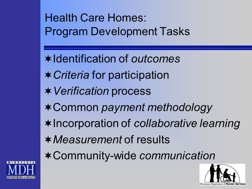 Health Care Homes: Program Development Tasks  Identification of outcomes  Criteria for participation  Verification process  Common payment methodo