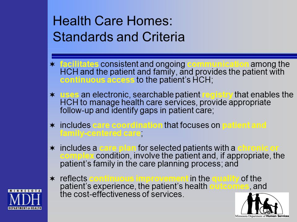 Health Care Homes: Standards and Criteria  facilitates consistent and ongoing communication among the HCH and the patient and family, and provides th