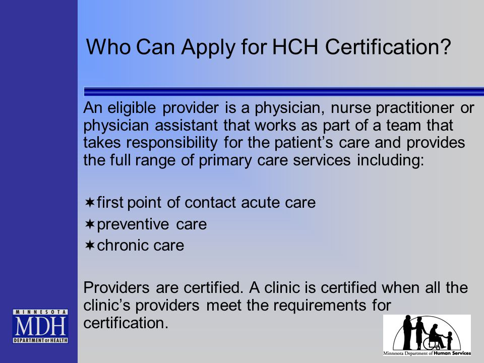 Who Can Apply for HCH Certification? An eligible provider is a physician, nurse practitioner or physician assistant that works as part of a team that
