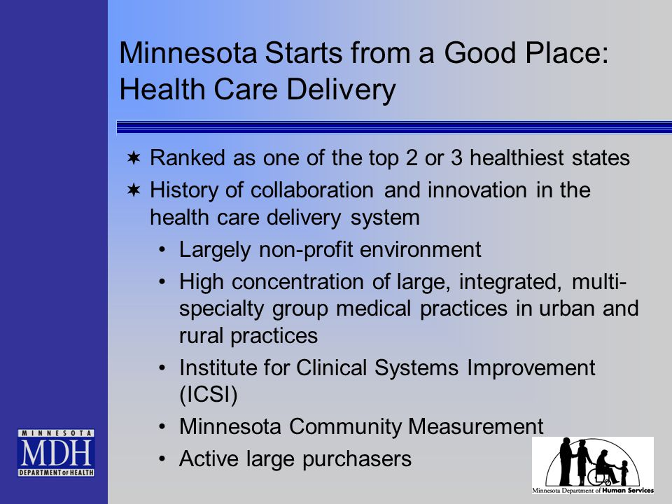 Minnesota Starts from a Good Place: Health Care Delivery  Ranked as one of the top 2 or 3 healthiest states  History of collaboration and innovation in the health care delivery system Largely non-profit environment High concentration of large, integrated, multi- specialty group medical practices in urban and rural practices Institute for Clinical Systems Improvement (ICSI) Minnesota Community Measurement Active large purchasers