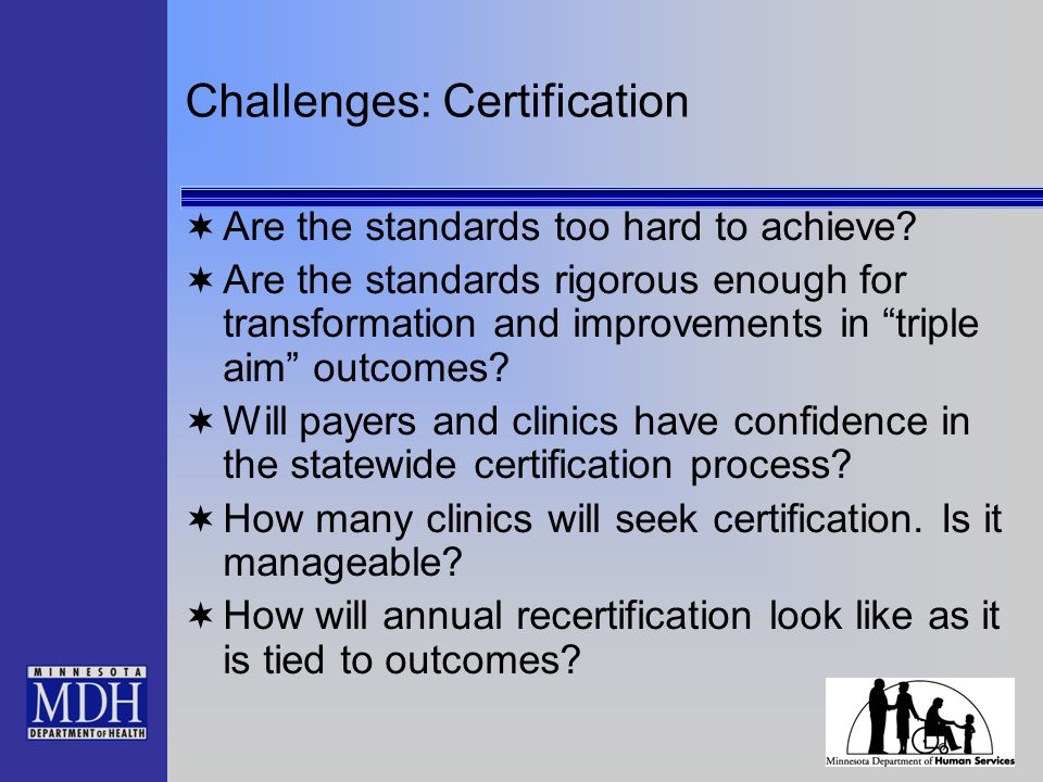 "Challenges: Certification  Are the standards too hard to achieve?  Are the standards rigorous enough for transformation and improvements in ""triple"
