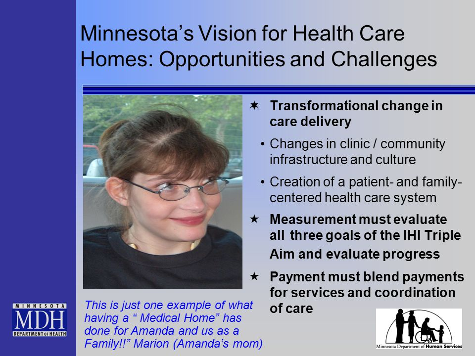 Minnesota's Vision for Health Care Homes: Opportunities and Challenges  Transformational change in care delivery Changes in clinic / community infrastructure and culture Creation of a patient- and family- centered health care system  Measurement must evaluate all three goals of the IHI Triple Aim and evaluate progress  Payment must blend payments for services and coordination of care This is just one example of what having a Medical Home has done for Amanda and us as a Family!! Marion (Amanda's mom)