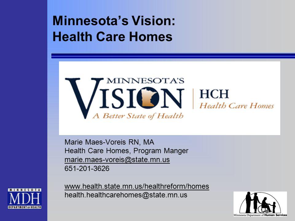 Minnesota's Vision: Health Care Homes Marie Maes-Voreis RN, MA Health Care Homes, Program Manger marie.maes-voreis@state.mn.us 651-201-3626 www.health.state.mn.us/healthreform/homes health.healthcarehomes@state.mn.us