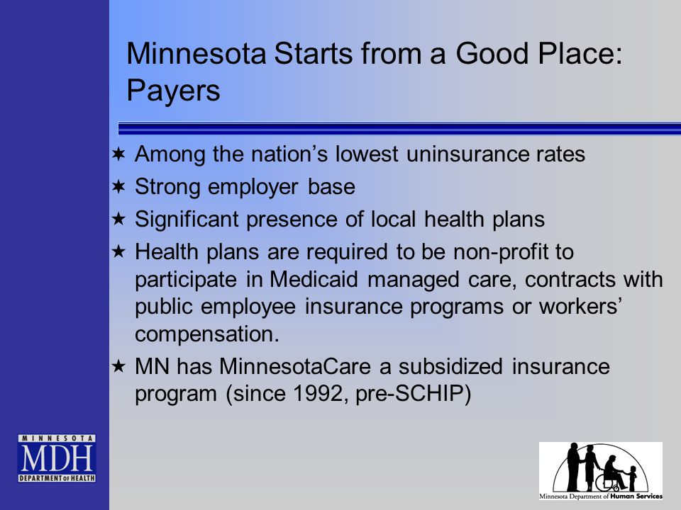 Minnesota Starts from a Good Place: Payers  Among the nation's lowest uninsurance rates  Strong employer base  Significant presence of local health plans  Health plans are required to be non-profit to participate in Medicaid managed care, contracts with public employee insurance programs or workers' compensation.