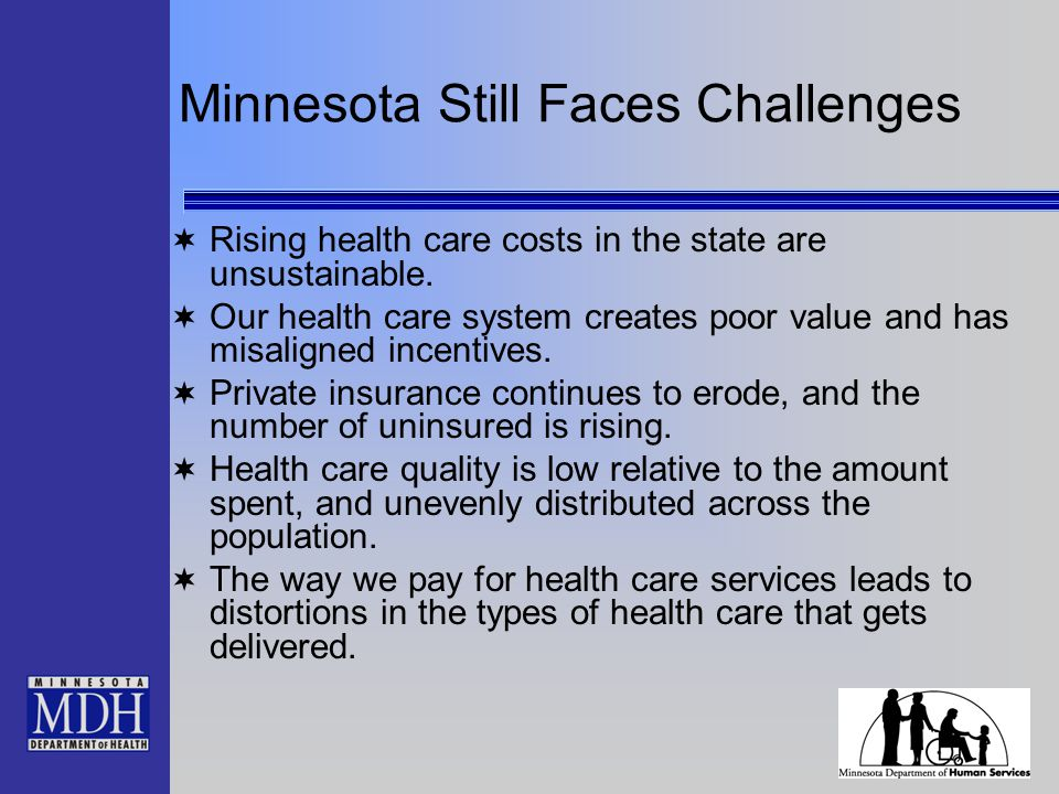 Minnesota Still Faces Challenges  Rising health care costs in the state are unsustainable.  Our health care system creates poor value and has misali