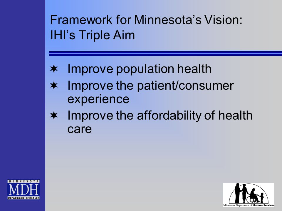 Framework for Minnesota's Vision: IHI's Triple Aim  Improve population health  Improve the patient/consumer experience  Improve the affordability of health care